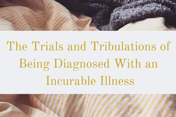The Trials and Tribulations of Being Diagnosed With an IncurableIllness